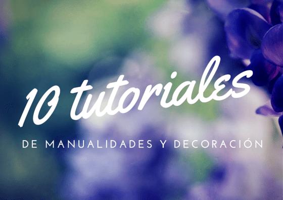 10 tutoriales de manualidades y decoración
